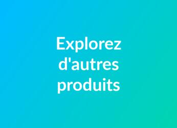 Vous souhaitez découvrir nos autres produits?
